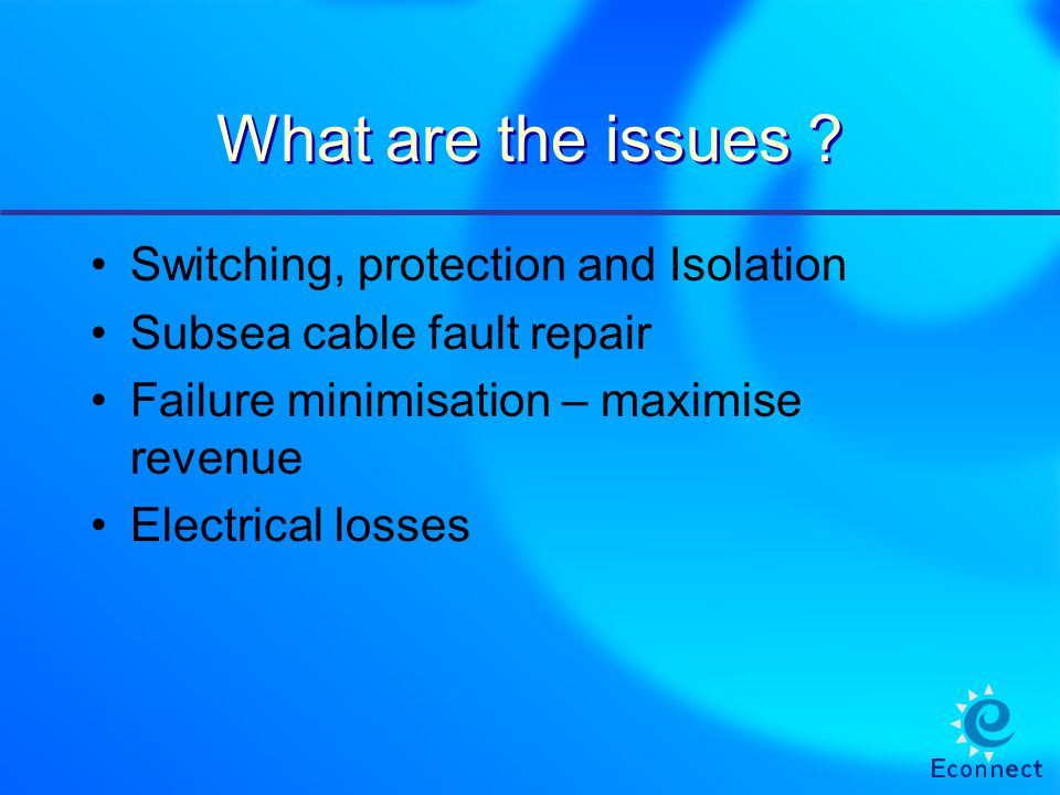 What are the issues ? Switching, protection and Isolation Subsea cable fault repair Failure minimisation – maximise revenue Electrical losses