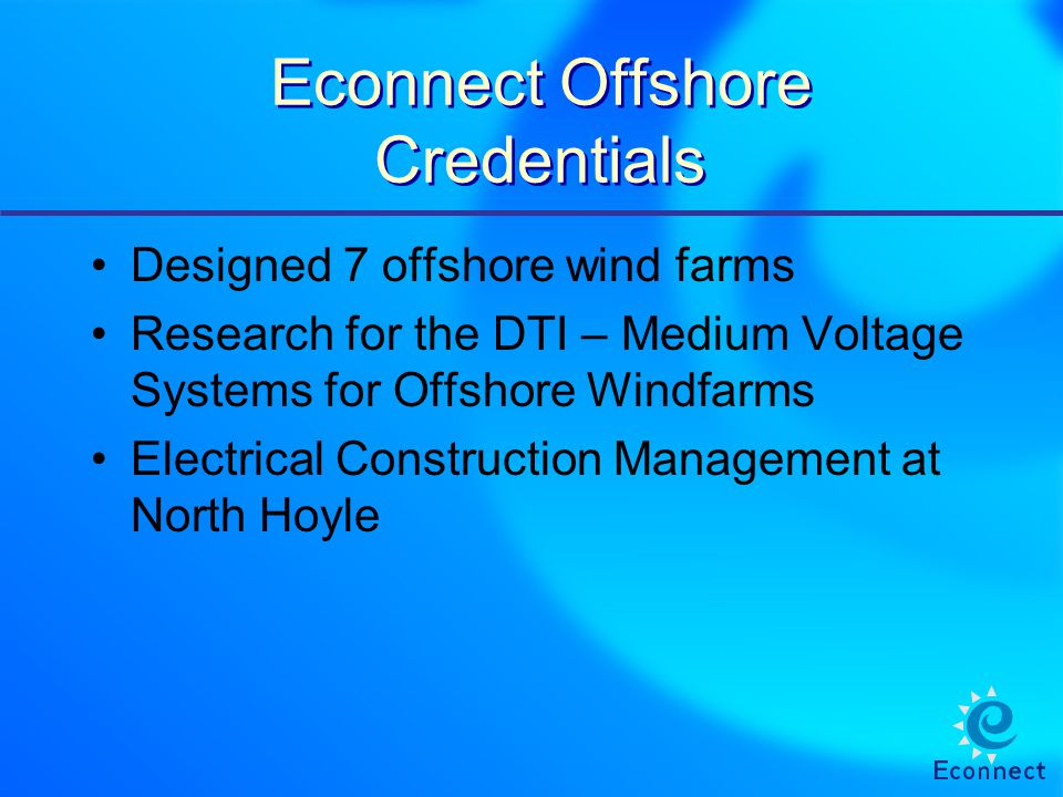 Econnect Offshore Credentials Designed 7 offshore wind farms Research for the DTI – Medium Voltage Systems for Offshore Windfarms Electrical Construct