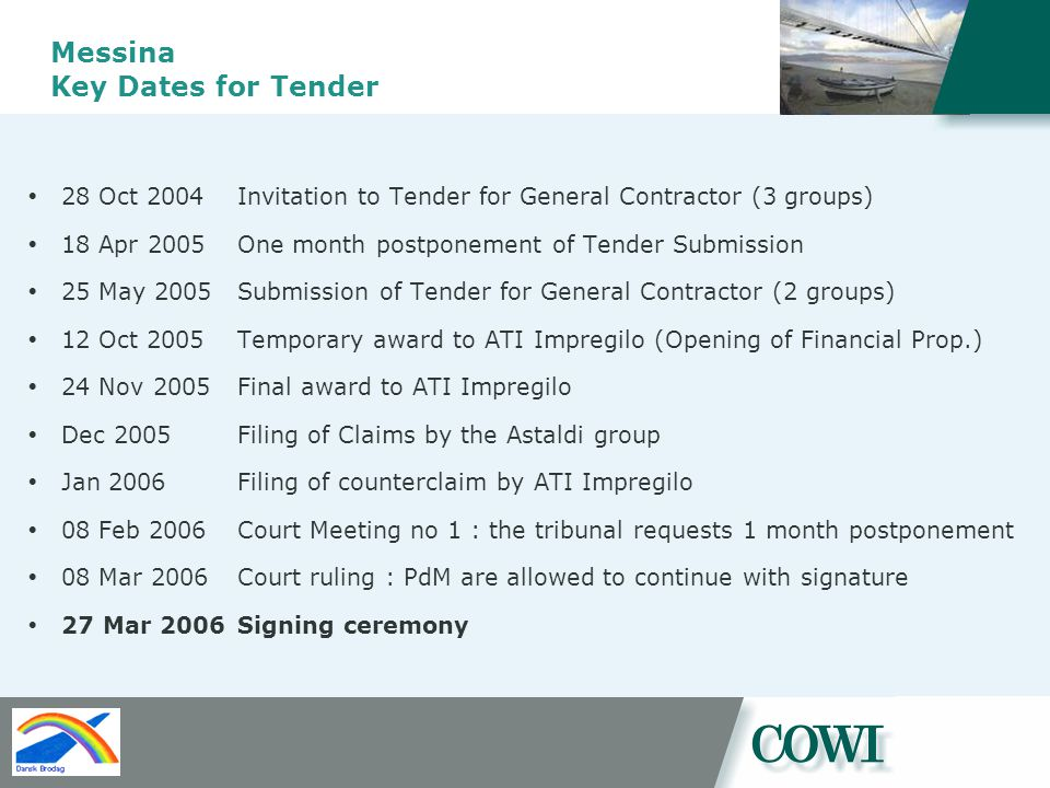 Messina Key Dates for Tender 28 Oct 2004 Invitation to Tender for General Contractor (3 groups) 18 Apr 2005 One month postponement of Tender Submission 25 May 2005 Submission of Tender for General Contractor (2 groups) 12 Oct 2005 Temporary award to ATI Impregilo (Opening of Financial Prop.) 24 Nov 2005Final award to ATI Impregilo Dec 2005Filing of Claims by the Astaldi group Jan 2006Filing of counterclaim by ATI Impregilo 08 Feb 2006 Court Meeting no 1 : the tribunal requests 1 month postponement 08 Mar 2006 Court ruling : PdM are allowed to continue with signature 27 Mar 2006 Signing ceremony