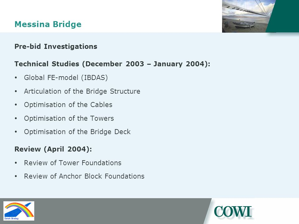 Messina Bridge Pre-bid Investigations Technical Studies (December 2003 – January 2004): Global FE-model (IBDAS) Articulation of the Bridge Structure Optimisation of the Cables Optimisation of the Towers Optimisation of the Bridge Deck Review (April 2004): Review of Tower Foundations Review of Anchor Block Foundations