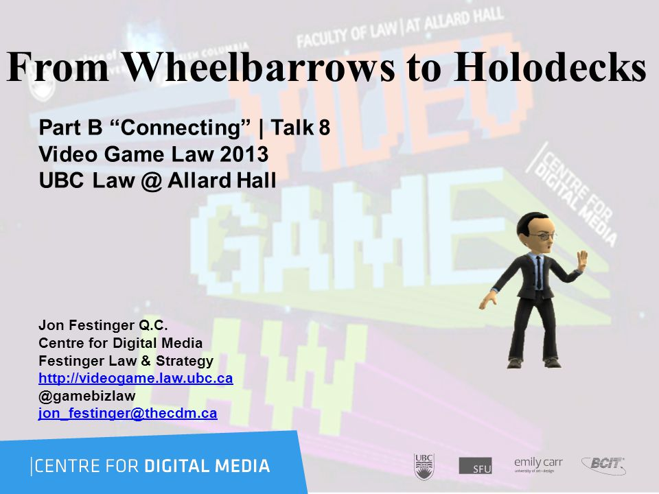 From Wheelbarrows to Holodecks Part B Connecting | Talk 8 Video Game Law 2013 UBC Law @ Allard Hall Jon Festinger Q.C.