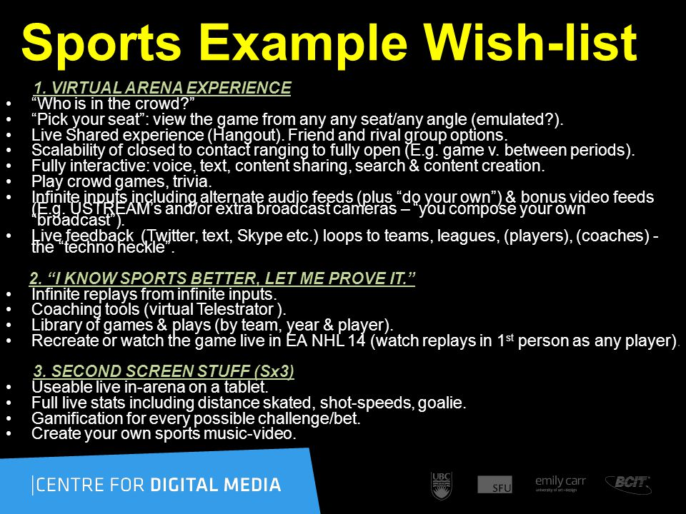 Sports Example Wish-list 1. VIRTUAL ARENA EXPERIENCE Who is in the crowd? Pick your seat: view the game from any any seat/any angle (emulated?). Live