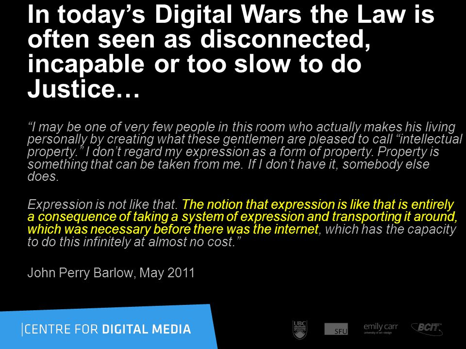 In todays Digital Wars the Law is often seen as disconnected, incapable or too slow to do Justice… I may be one of very few people in this room who actually makes his living personally by creating what these gentlemen are pleased to call intellectual property.