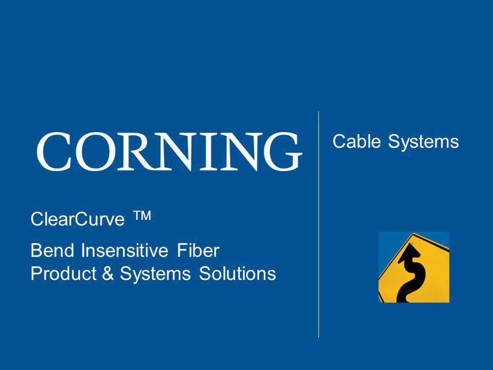 ClearCurve TM Bend Insensitive Fiber Product & Systems Solutions Cable Systems