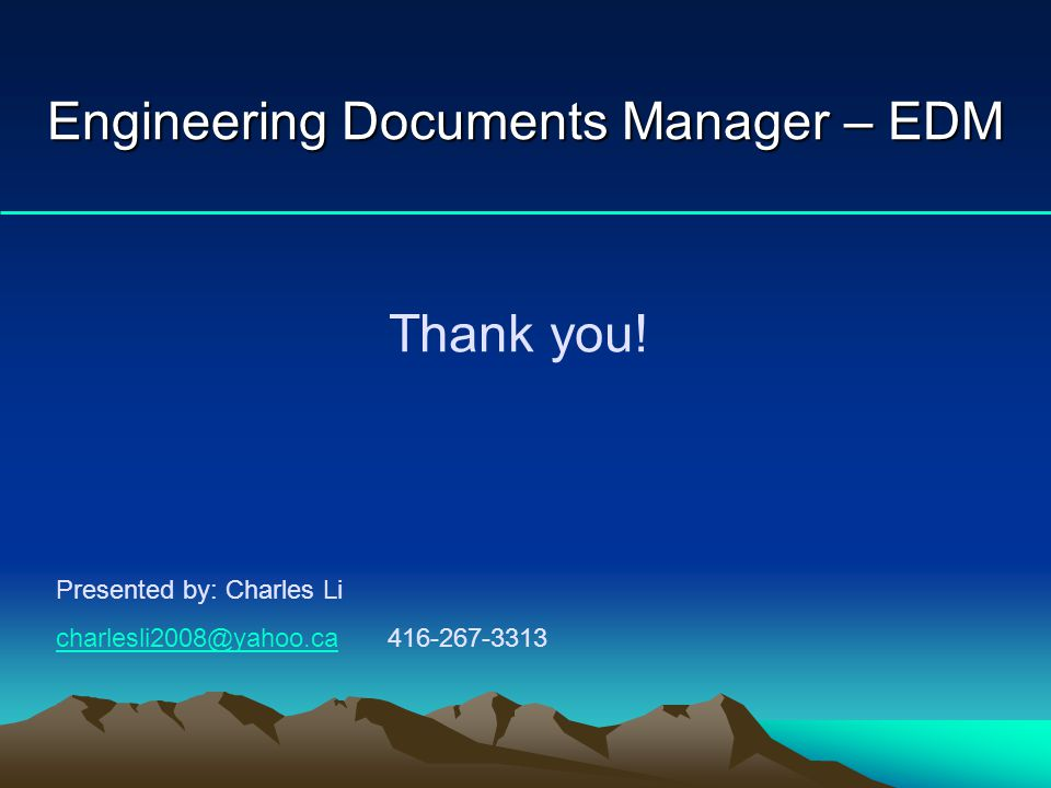 Engineering Documents Manager – EDM Thank you! Presented by: Charles Li charlesli2008@yahoo.cacharlesli2008@yahoo.ca 416-267-3313