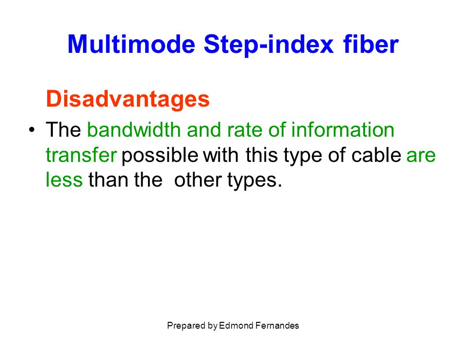 Multimode Step-index fiber Disadvantages The bandwidth and rate of information transfer possible with this type of cable are less than the other types.
