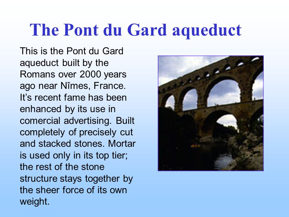 This is the Pont du Gard aqueduct built by the Romans over 2000 years ago near Nîmes, France.