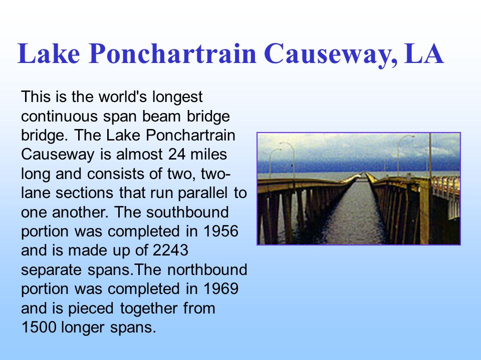 This is the world's longest continuous span beam bridge bridge. The Lake Ponchartrain Causeway is almost 24 miles long and consists of two, two- lane