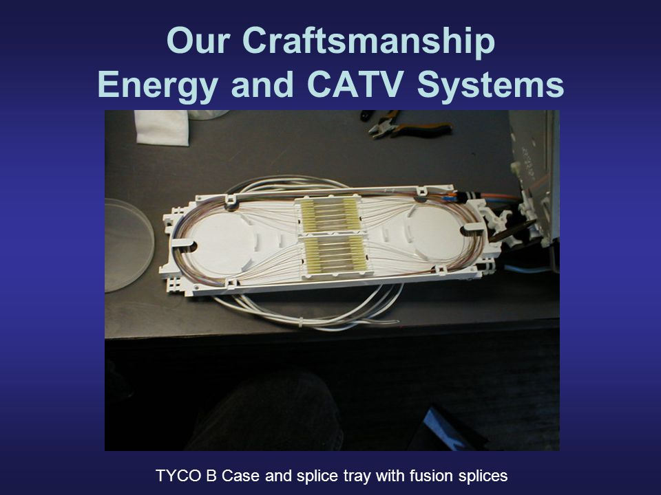 Our Craftsmanship Energy and CATV Systems TYCO B Case and splice tray with fusion splices