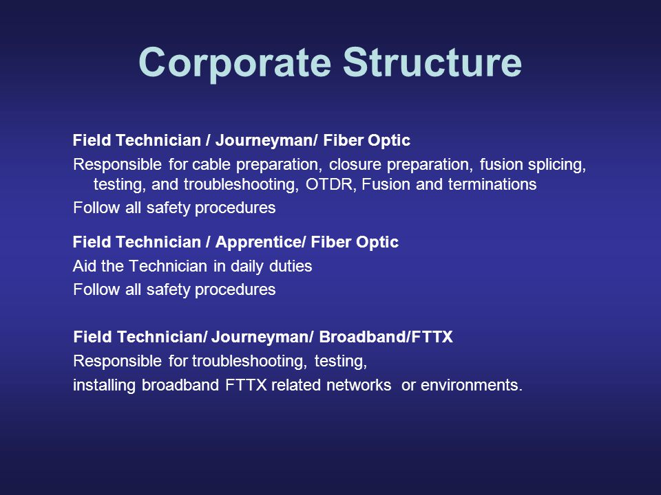 Corporate Structure Field Technician / Journeyman/ Fiber Optic Responsible for cable preparation, closure preparation, fusion splicing, testing, and troubleshooting, OTDR, Fusion and terminations Follow all safety procedures Field Technician / Apprentice/ Fiber Optic Aid the Technician in daily duties Follow all safety procedures Field Technician/ Journeyman/ Broadband/FTTX Responsible for troubleshooting, testing, installing broadband FTTX related networks or environments.