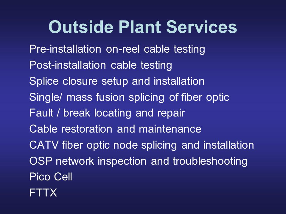 Outside Plant Services Pre-installation on-reel cable testing Post-installation cable testing Splice closure setup and installation Single/ mass fusion splicing of fiber optic Fault / break locating and repair Cable restoration and maintenance CATV fiber optic node splicing and installation OSP network inspection and troubleshooting Pico Cell FTTX