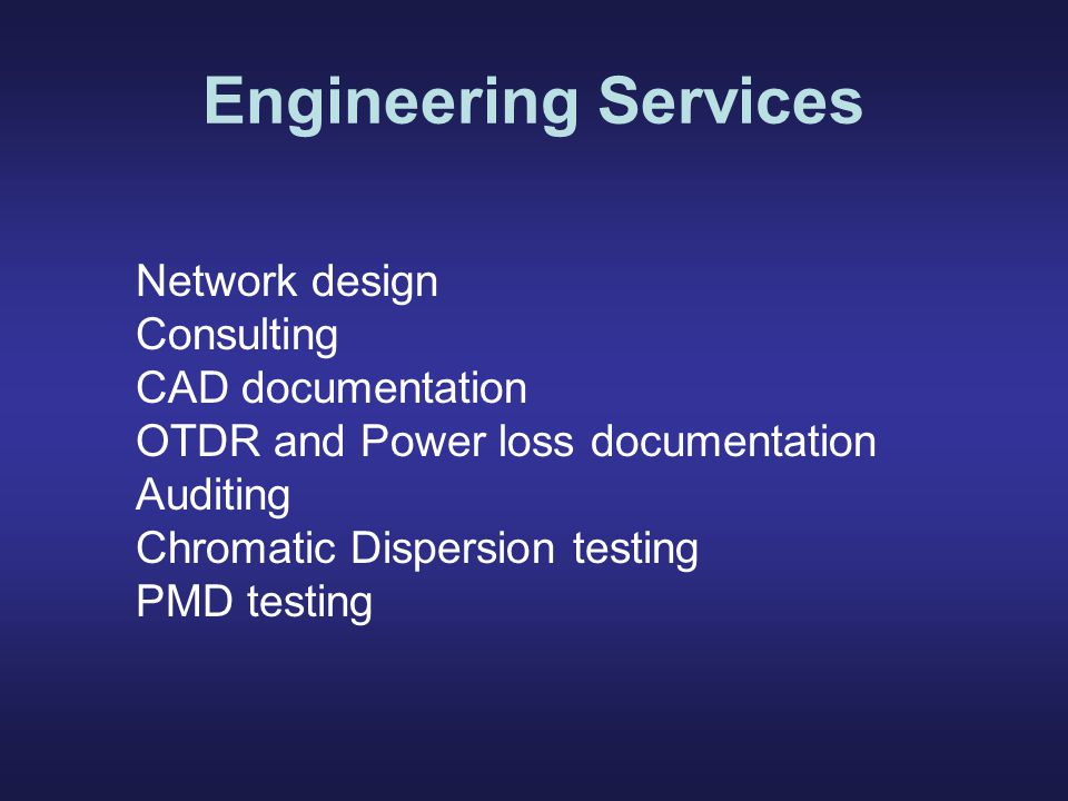 Engineering Services Network design Consulting CAD documentation OTDR and Power loss documentation Auditing Chromatic Dispersion testing PMD testing