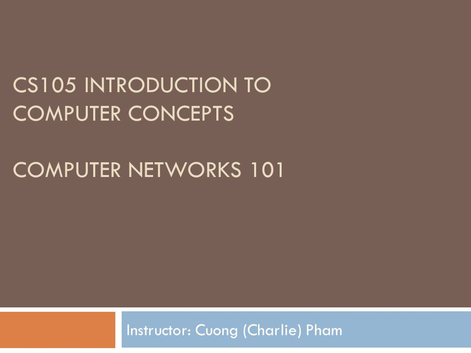 CS105 INTRODUCTION TO COMPUTER CONCEPTS COMPUTER NETWORKS 101 Instructor: Cuong (Charlie) Pham