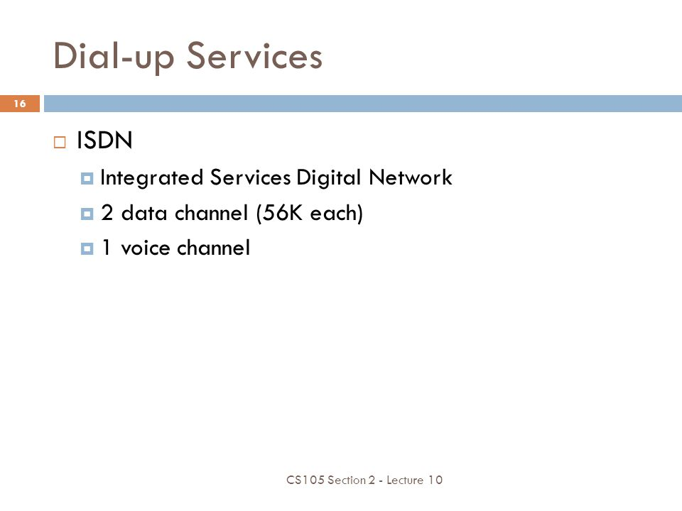 Dial-up Services ISDN Integrated Services Digital Network 2 data channel (56K each) 1 voice channel CS105 Section 2 - Lecture 10 16