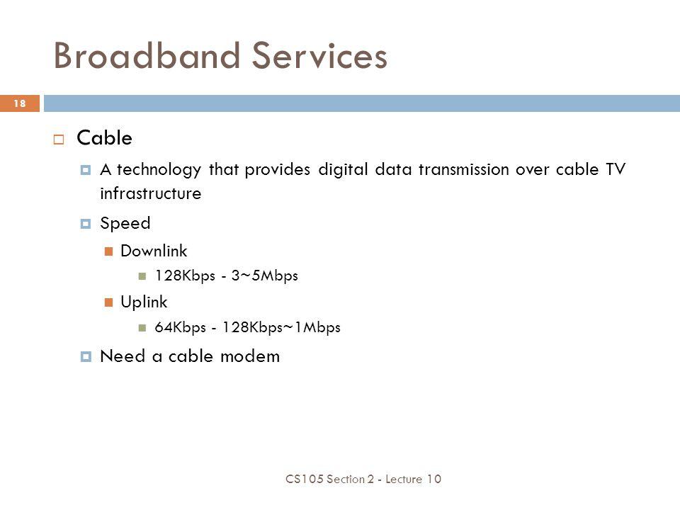 Broadband Services Cable A technology that provides digital data transmission over cable TV infrastructure Speed Downlink 128Kbps - 3~5Mbps Uplink 64K