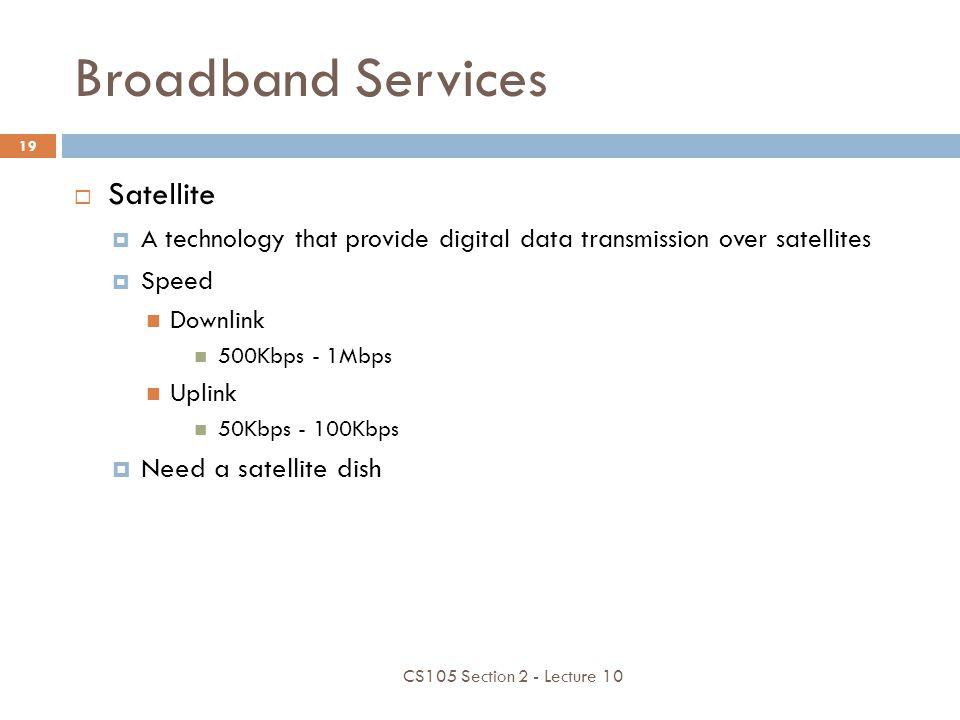 Broadband Services Satellite A technology that provide digital data transmission over satellites Speed Downlink 500Kbps - 1Mbps Uplink 50Kbps - 100Kbp