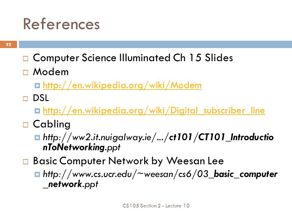 References Computer Science Illuminated Ch 15 Slides Modem http://en.wikipedia.org/wiki/Modem DSL http://en.wikipedia.org/wiki/Digital_subscriber_line