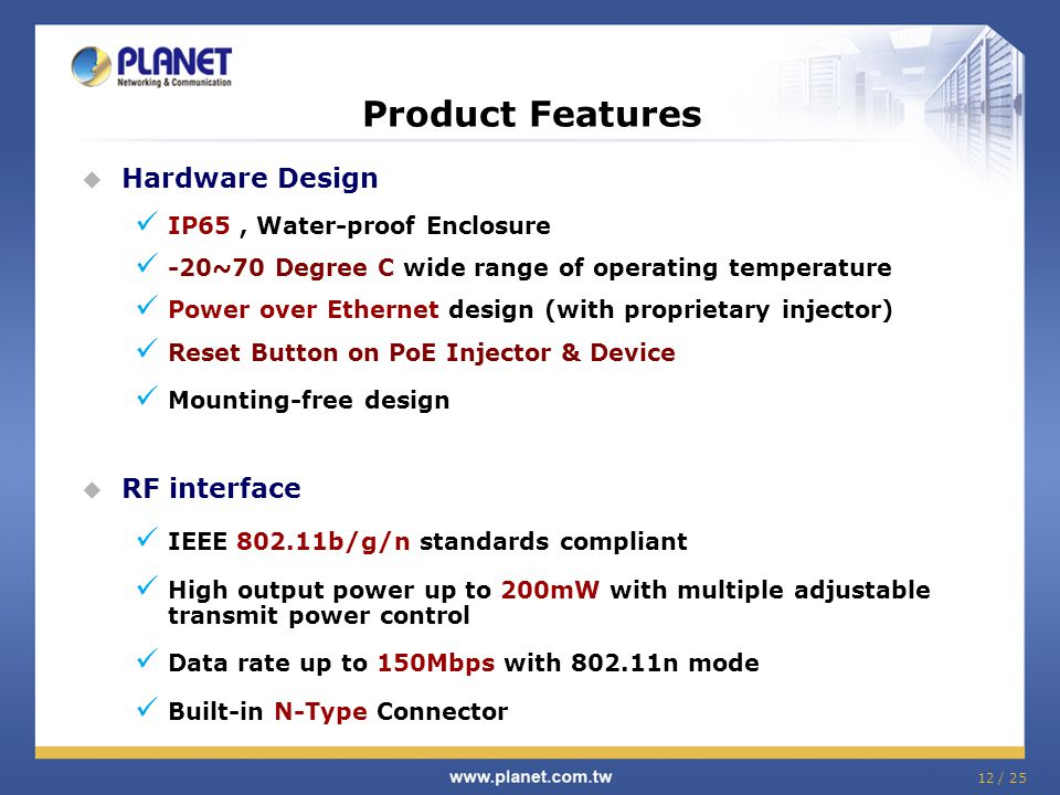 12 / 25 Product Features Hardware Design IP65, Water-proof Enclosure -20~70 Degree C wide range of operating temperature Power over Ethernet design (w