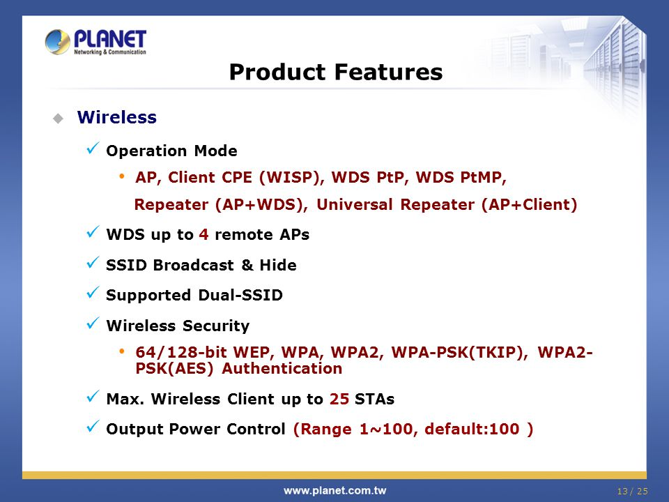 13 / 25 Product Features Wireless Operation Mode AP, Client CPE (WISP), WDS PtP, WDS PtMP, Repeater (AP+WDS), Universal Repeater (AP+Client) WDS up to