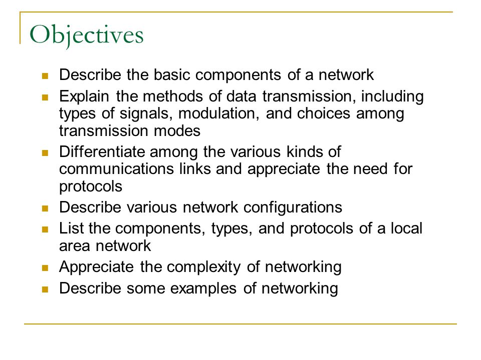 Objectives Describe the basic components of a network Explain the methods of data transmission, including types of signals, modulation, and choices among transmission modes Differentiate among the various kinds of communications links and appreciate the need for protocols Describe various network configurations List the components, types, and protocols of a local area network Appreciate the complexity of networking Describe some examples of networking