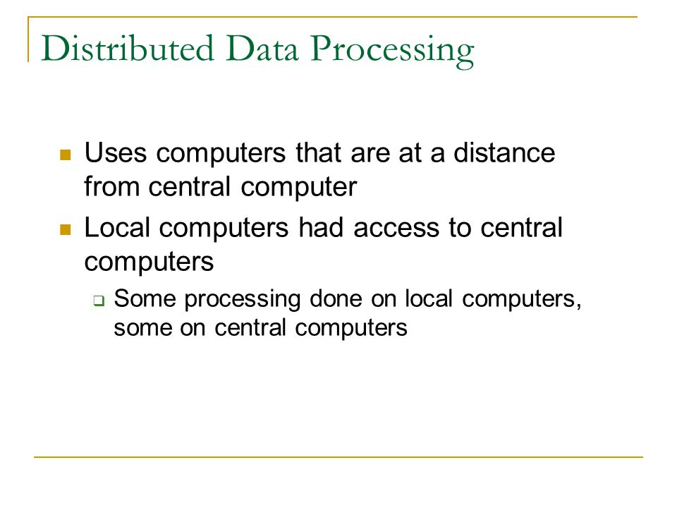 Centralized Data Processing Places all hardware, software, and processing in one location Very inconvenient and inefficient Input data had to be physi