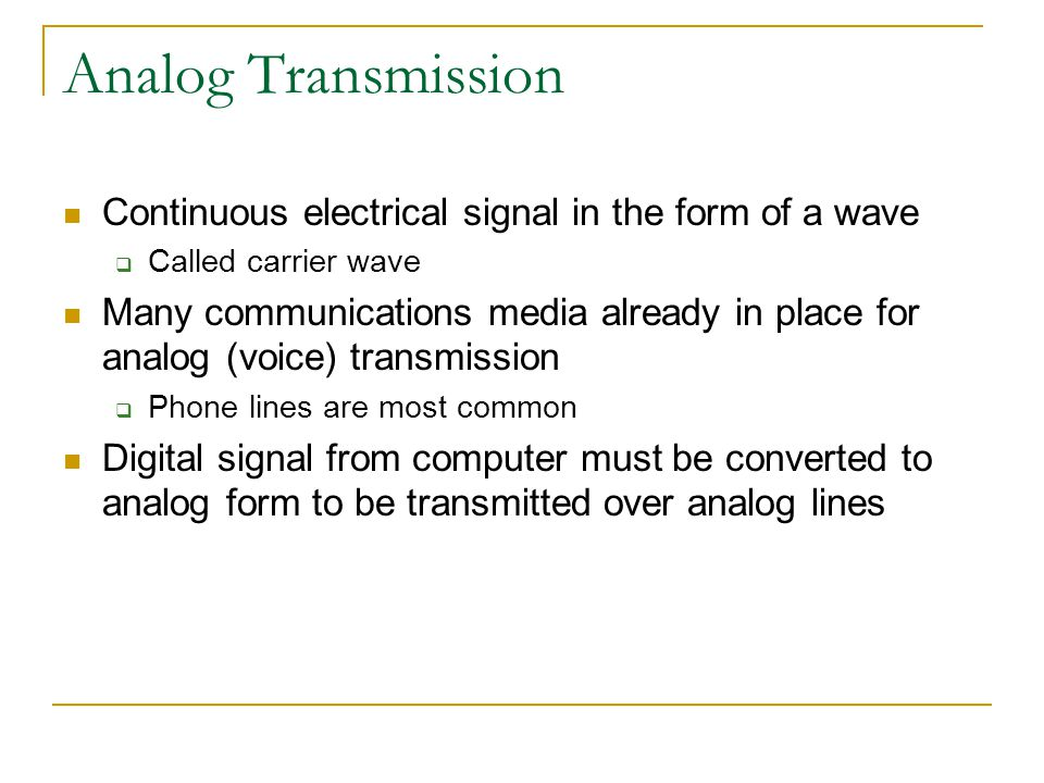 Analog Transmission Continuous electrical signal in the form of a wave Called carrier wave Many communications media already in place for analog (voice) transmission Phone lines are most common Digital signal from computer must be converted to analog form to be transmitted over analog lines