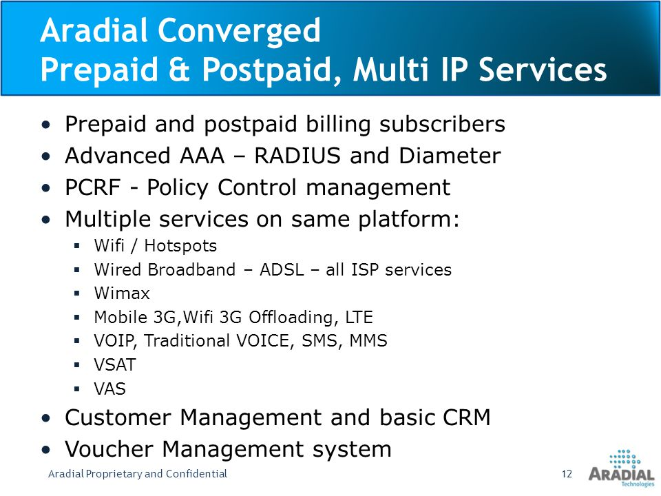Aradial Converged Prepaid & Postpaid, Multi IP Services Prepaid and postpaid billing subscribers Advanced AAA – RADIUS and Diameter PCRF - Policy Control management Multiple services on same platform: Wifi / Hotspots Wired Broadband – ADSL – all ISP services Wimax Mobile 3G,Wifi 3G Offloading, LTE VOIP, Traditional VOICE, SMS, MMS VSAT VAS Customer Management and basic CRM Voucher Management system Aradial Proprietary and Confidential12
