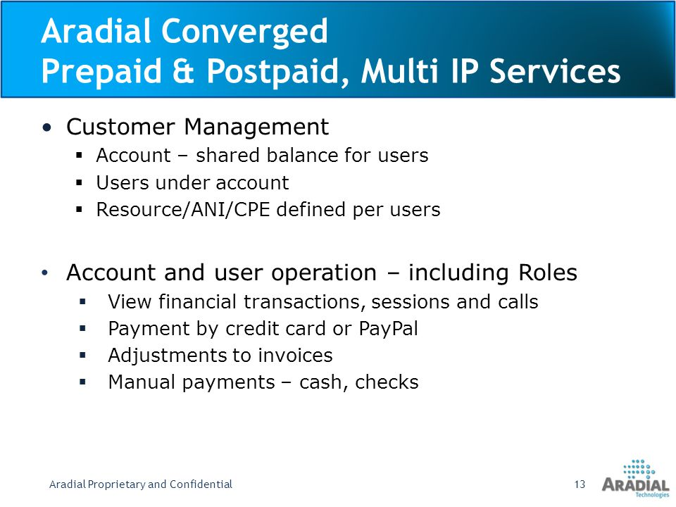 Aradial Converged Prepaid & Postpaid, Multi IP Services Customer Management Account – shared balance for users Users under account Resource/ANI/CPE defined per users Account and user operation – including Roles View financial transactions, sessions and calls Payment by credit card or PayPal Adjustments to invoices Manual payments – cash, checks Aradial Proprietary and Confidential13