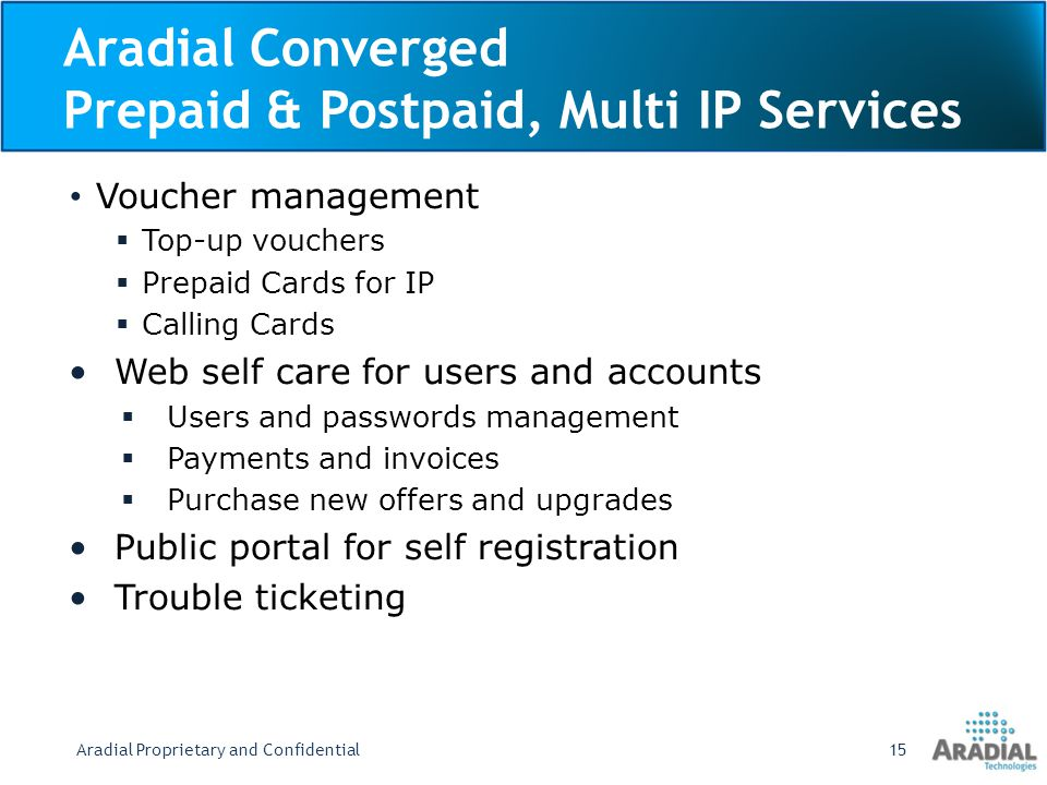Aradial Converged Prepaid & Postpaid, Multi IP Services Voucher management Top-up vouchers Prepaid Cards for IP Calling Cards Web self care for users and accounts Users and passwords management Payments and invoices Purchase new offers and upgrades Public portal for self registration Trouble ticketing Aradial Proprietary and Confidential15