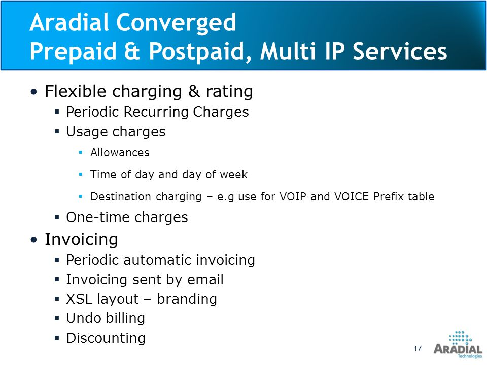Aradial Converged Prepaid & Postpaid, Multi IP Services Flexible charging & rating Periodic Recurring Charges Usage charges Allowances Time of day and day of week Destination charging – e.g use for VOIP and VOICE Prefix table One-time charges Invoicing Periodic automatic invoicing Invoicing sent by email XSL layout – branding Undo billing Discounting 17