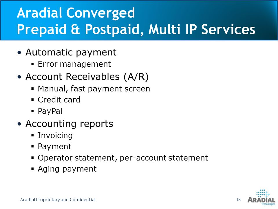 Aradial Converged Prepaid & Postpaid, Multi IP Services Automatic payment Error management Account Receivables (A/R) Manual, fast payment screen Credit card PayPal Accounting reports Invoicing Payment Operator statement, per-account statement Aging payment Aradial Proprietary and Confidential18