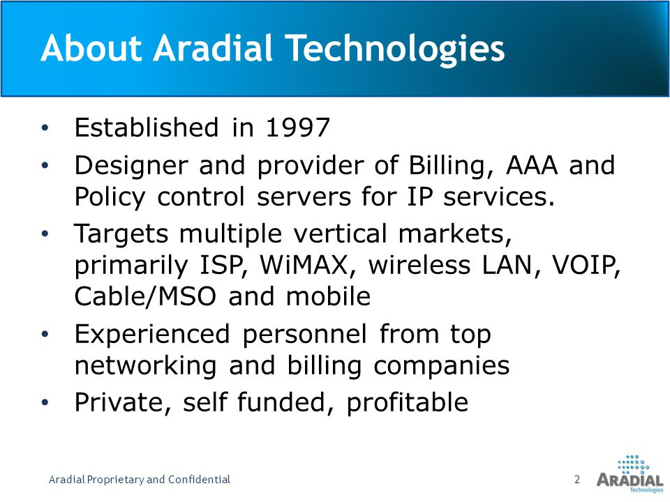 About Aradial Technologies Established in 1997 Designer and provider of Billing, AAA and Policy control servers for IP services.