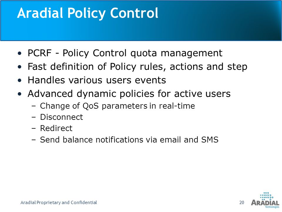 Aradial Policy Control PCRF - Policy Control quota management Fast definition of Policy rules, actions and step Handles various users events Advanced dynamic policies for active users –Change of QoS parameters in real-time –Disconnect –Redirect –Send balance notifications via email and SMS Aradial Proprietary and Confidential20