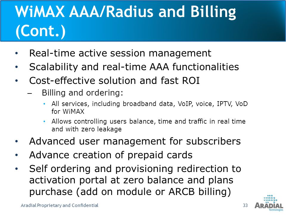 WiMAX AAA/Radius and Billing (Cont.) Real-time active session management Scalability and real-time AAA functionalities Cost-effective solution and fast ROI – Billing and ordering: All services, including broadband data, VoIP, voice, IPTV, VoD for WiMAX Allows controlling users balance, time and traffic in real time and with zero leakage Advanced user management for subscribers Advance creation of prepaid cards Self ordering and provisioning redirection to activation portal at zero balance and plans purchase (add on module or ARCB billing) Aradial Proprietary and Confidential33