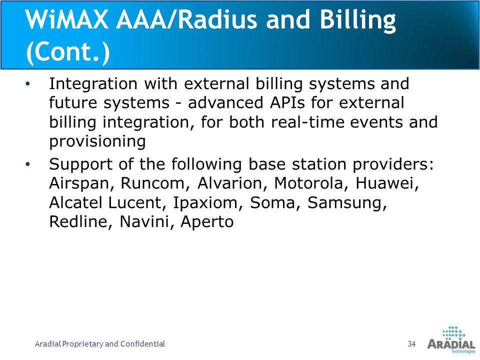 WiMAX AAA/Radius and Billing (Cont.) Integration with external billing systems and future systems - advanced APIs for external billing integration, for both real-time events and provisioning Support of the following base station providers: Airspan, Runcom, Alvarion, Motorola, Huawei, Alcatel Lucent, Ipaxiom, Soma, Samsung, Redline, Navini, Aperto Aradial Proprietary and Confidential34