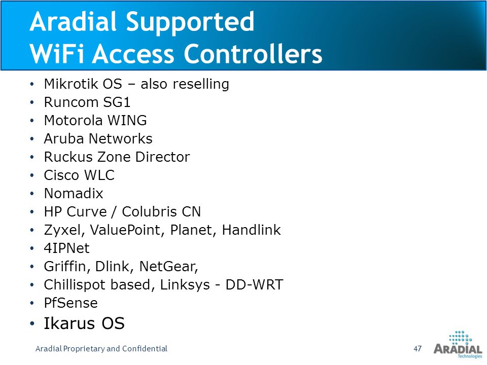 Aradial Supported WiFi Access Controllers Mikrotik OS – also reselling Runcom SG1 Motorola WING Aruba Networks Ruckus Zone Director Cisco WLC Nomadix HP Curve / Colubris CN Zyxel, ValuePoint, Planet, Handlink 4IPNet Griffin, Dlink, NetGear, Chillispot based, Linksys - DD-WRT PfSense Ikarus OS Aradial Proprietary and Confidential47