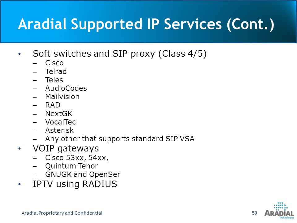 Aradial Supported IP Services (Cont.) Soft switches and SIP proxy (Class 4/5) – Cisco – Telrad – Teles – AudioCodes – Mailvision – RAD – NextGK – VocalTec – Asterisk – Any other that supports standard SIP VSA VOIP gateways – Cisco 53xx, 54xx, – Quintum Tenor – GNUGK and OpenSer IPTV using RADIUS Aradial Proprietary and Confidential50