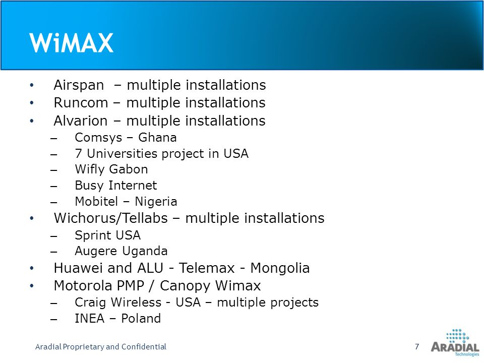 WiMAX Airspan – multiple installations Runcom – multiple installations Alvarion – multiple installations – Comsys – Ghana – 7 Universities project in USA – Wifly Gabon – Busy Internet – Mobitel – Nigeria Wichorus/Tellabs – multiple installations – Sprint USA – Augere Uganda Huawei and ALU - Telemax - Mongolia Motorola PMP / Canopy Wimax – Craig Wireless - USA – multiple projects – INEA – Poland Aradial Proprietary and Confidential7