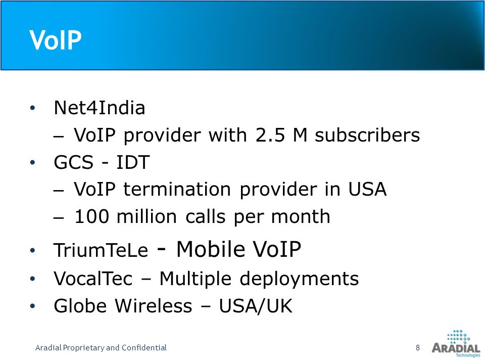 VoIP Net4India – VoIP provider with 2.5 M subscribers GCS - IDT – VoIP termination provider in USA – 100 million calls per month TriumTeLe - Mobile VoIP VocalTec – Multiple deployments Globe Wireless – USA/UK Aradial Proprietary and Confidential8