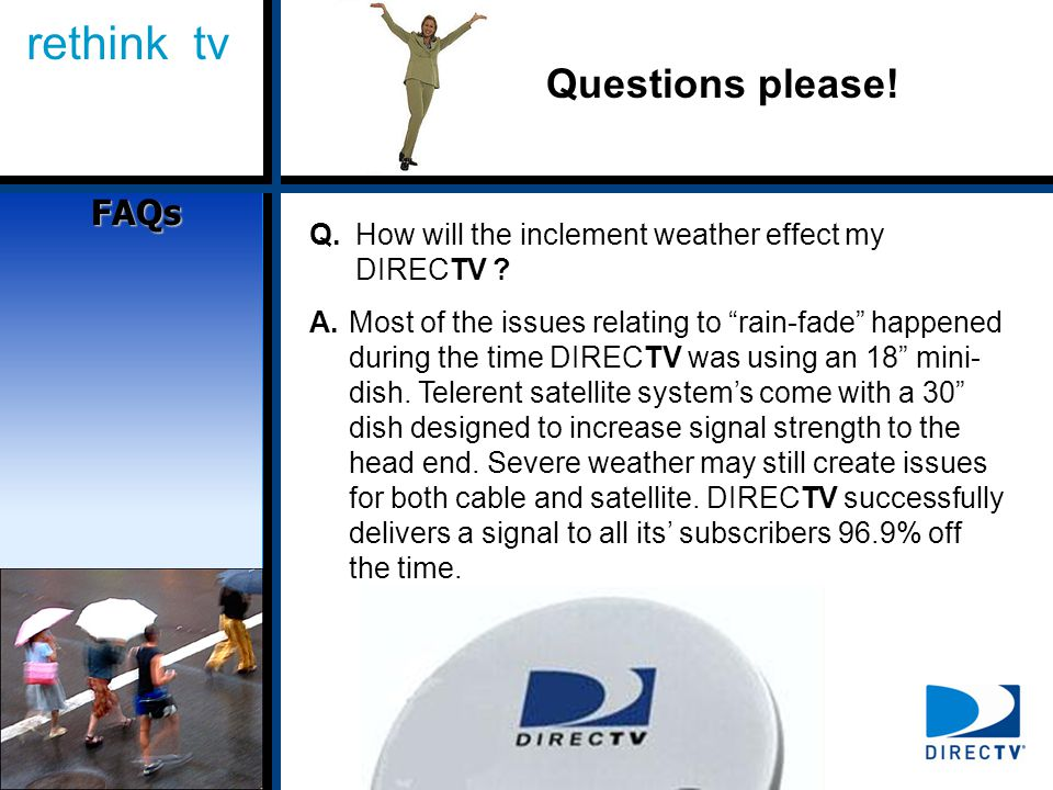 rethink tv Questions please. Q.How will the inclement weather effect my DIRECTV .