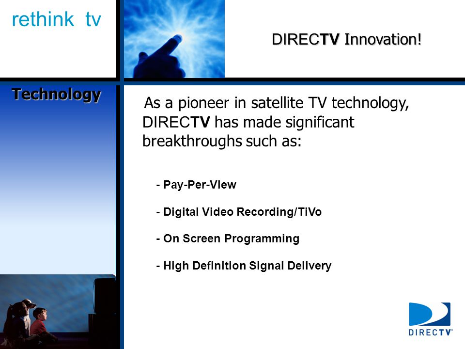 rethink tv As a pioneer in satellite TV technology, DIRECTV has made significant breakthroughs such as: DIRECTV Innovation.