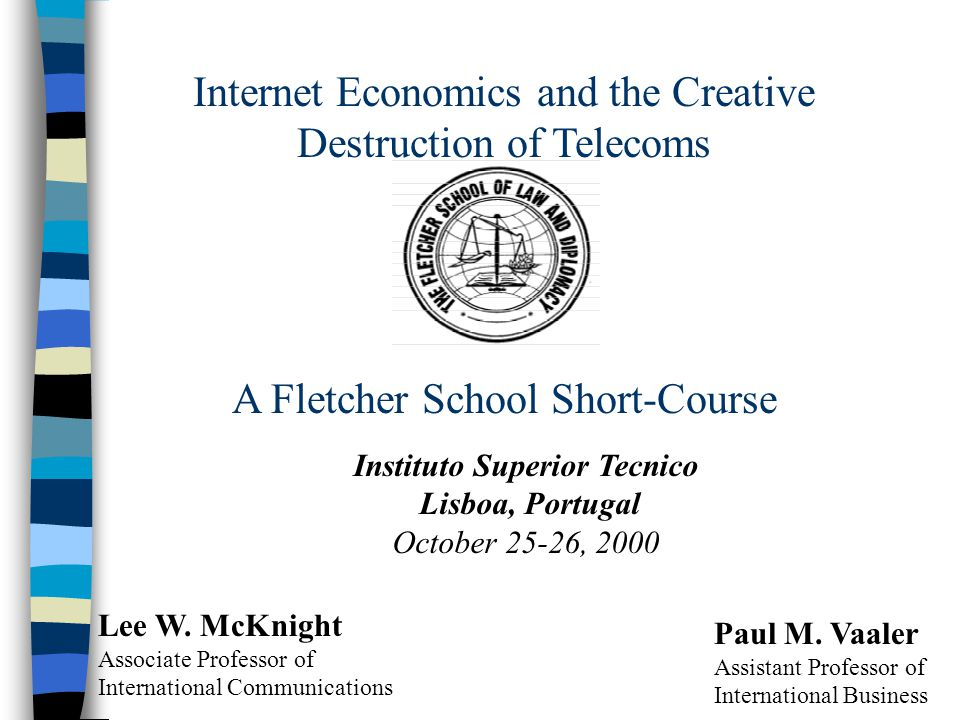 Internet Economics and the Creative Destruction of Telecoms A Fletcher School Short-Course Instituto Superior Tecnico Lisboa, Portugal October 25-26,