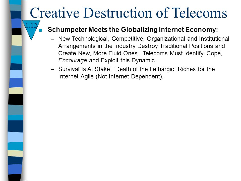 1.12 Creative Destruction of Telecoms n Schumpeter Meets the Globalizing Internet Economy: –New Technological, Competitive, Organizational and Institu