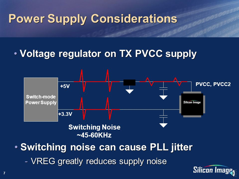 7 Power Supply Considerations Voltage regulator on TX PVCC supply Switch-mode Power Supply PVCC, PVCC2 +5V +3.3V Switching Noise ~45-60KHz Switching noise can cause PLL jitter -VREG greatly reduces supply noise Switching noise can cause PLL jitter -VREG greatly reduces supply noise