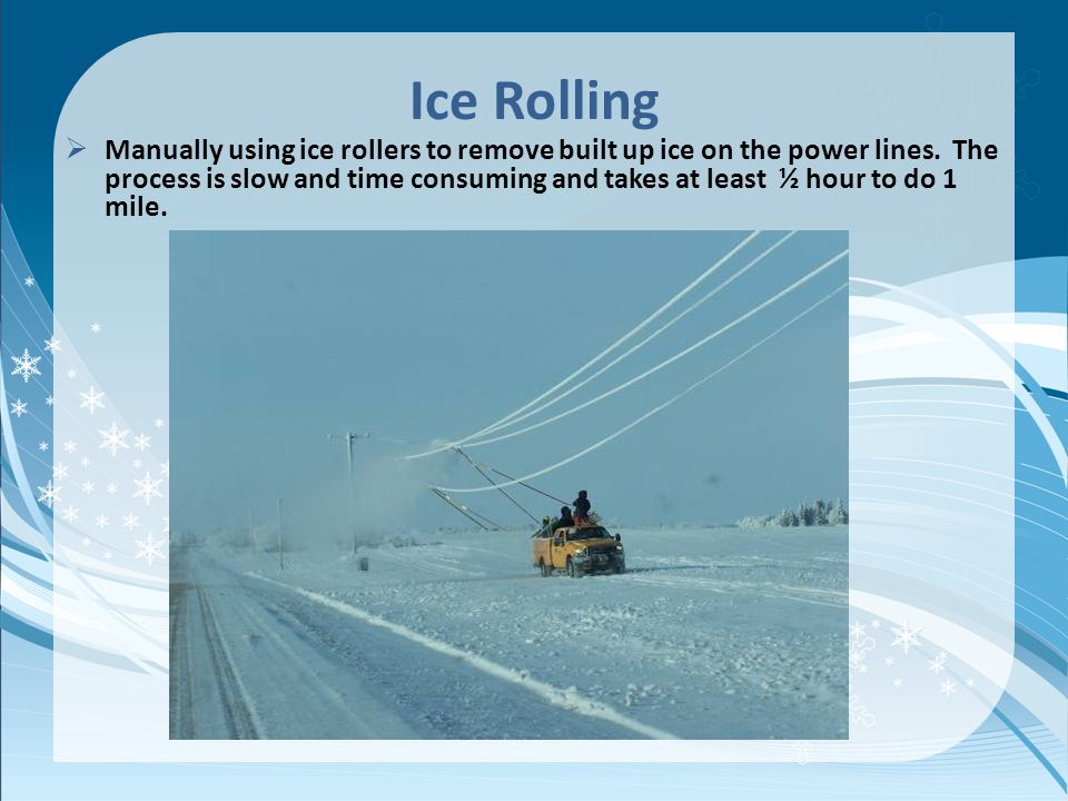 Ice Rolling Manually using ice rollers to remove built up ice on the power lines. The process is slow and time consuming and takes at least ½ hour to
