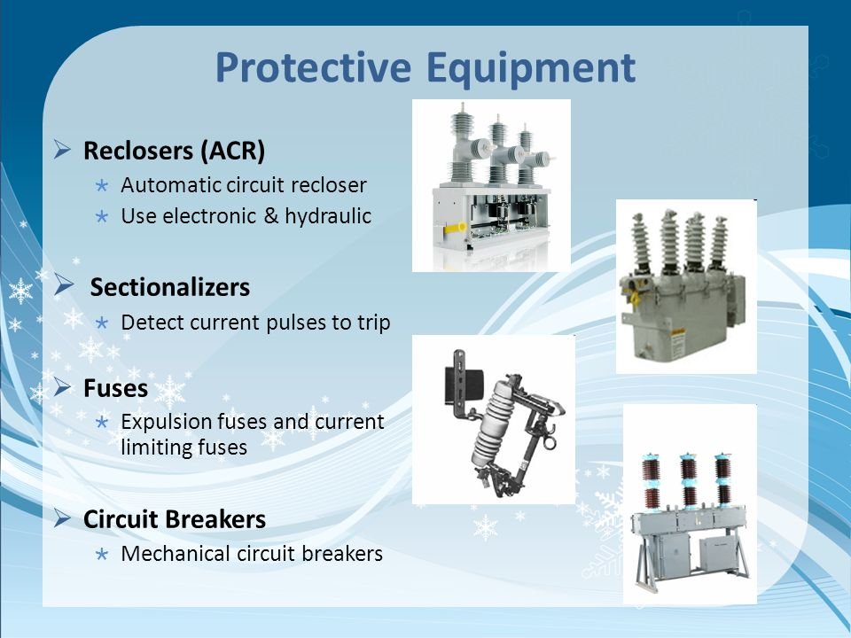 Protective Equipment Reclosers (ACR) Automatic circuit recloser Use electronic & hydraulic Sectionalizers Detect current pulses to trip Fuses Expulsio
