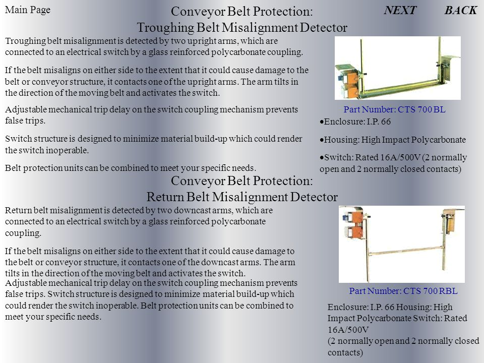 Conveyor Belt Protection: Troughing Belt Misalignment Detector Troughing belt misalignment is detected by two upright arms, which are connected to an electrical switch by a glass reinforced polycarbonate coupling.