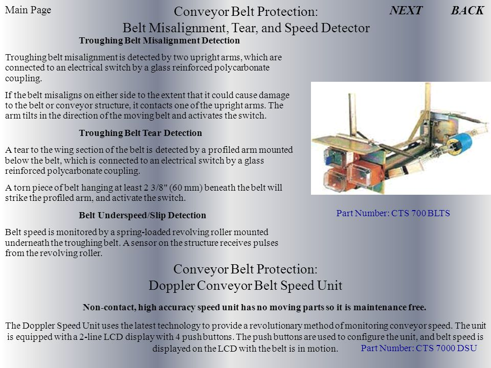 Conveyor Belt Protection: Belt Misalignment, Tear, and Speed Detector Troughing Belt Misalignment Detection Troughing belt misalignment is detected by two upright arms, which are connected to an electrical switch by a glass reinforced polycarbonate coupling.
