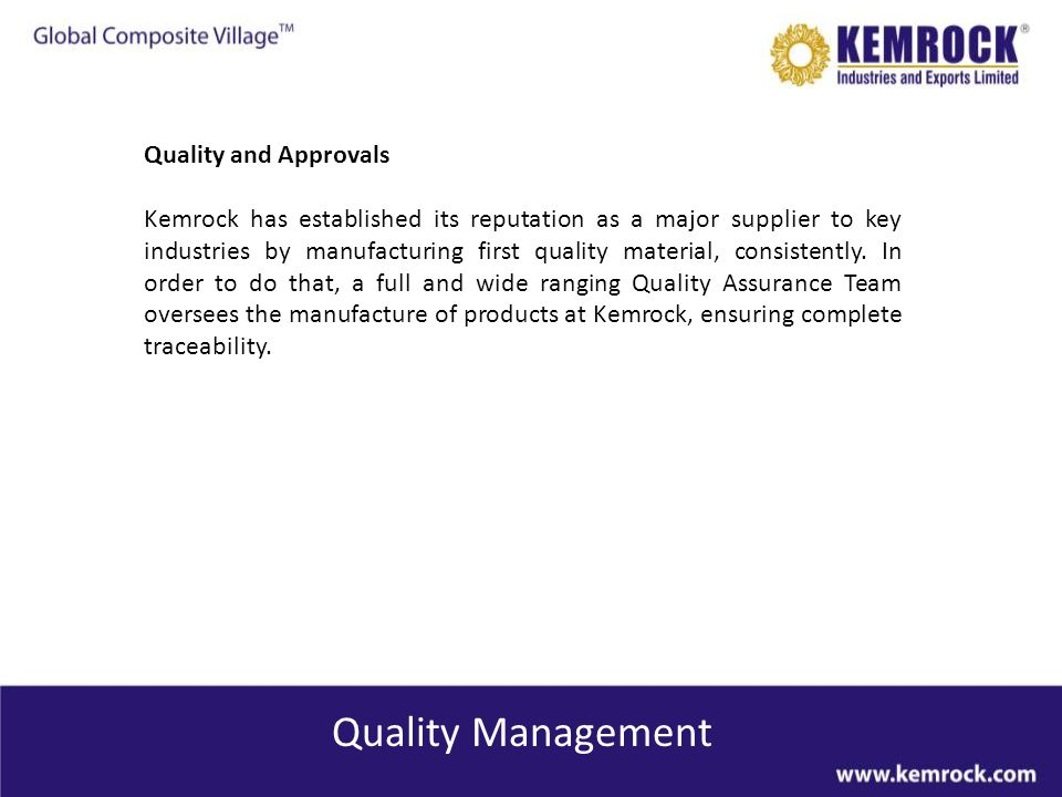 Quality Management Certifications and Approvals Integrated management system encompassing: ISO 9001:2008 ISO 14001: 2004 OSHAS 18001:2007 Quality Assurance Team to oversees the manufacture of products, ensuring complete traceability and utmost quality Indias First and only IRIS Certified Company IRIS – International Railway Industry Standard