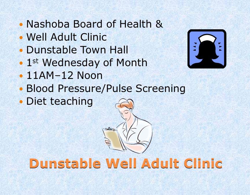 Dunstable Well Adult Clinic Nashoba Board of Health & Well Adult Clinic Dunstable Town Hall 1 st Wednesday of Month 11AM–12 Noon Blood Pressure/Pulse Screening Diet teaching